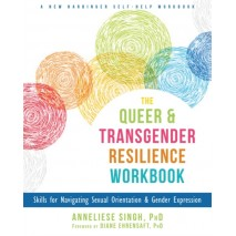 The Queer and Transgender Resilience Workbook : Skills for Navigating Sexual Orientation and Gender Expression